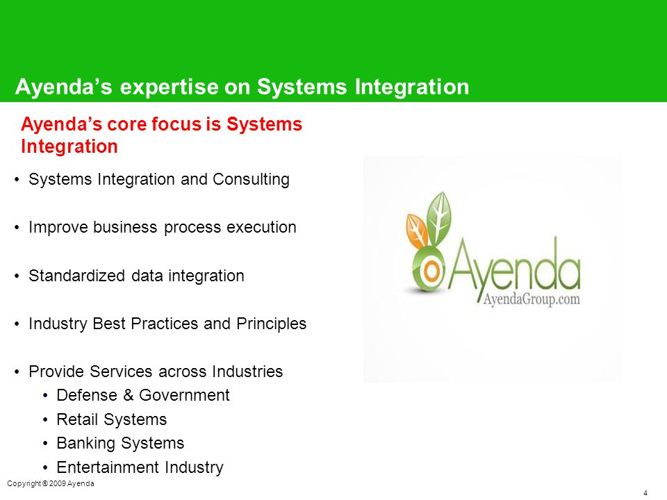 4 Copyright ® 2009 Ayenda Ayenda's expertise on Systems Integration Systems Integration and Consulting Improve business process execution Standardized data integration Industry Best Practices and Principles Provide Services across Industries Defense & Government Retail Systems Banking Systems Entertainment Industry Ayenda's core focus is Systems Integration