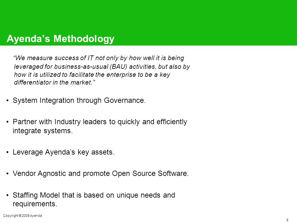 8 Copyright ® 2009 Ayenda Ayenda's Methodology We measure success of IT not only by how well it is being leveraged for business-as-usual (BAU) activities, but also by how it is utilized to facilitate the enterprise to be a key differentiator in the market. System Integration through Governance.