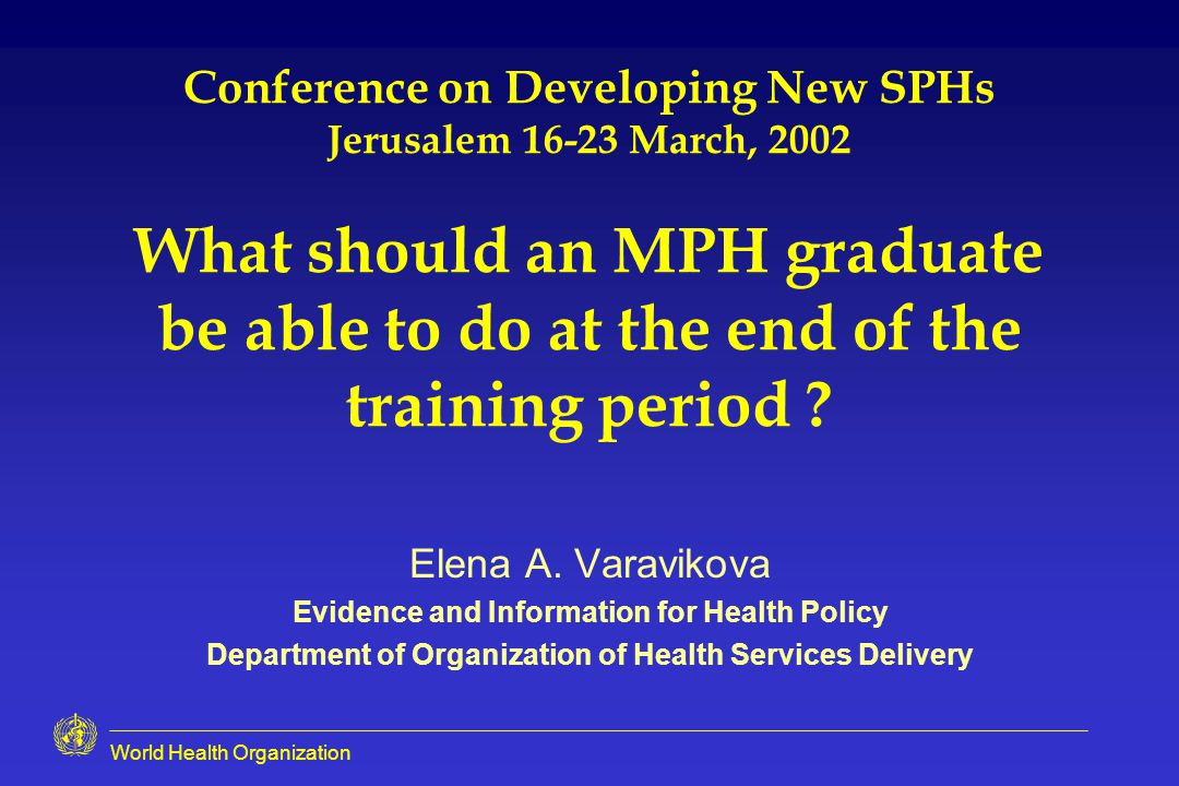 World Health Organization Conference on Developing New SPHs Jerusalem March, 2002 What should an MPH graduate be able to do at the end of the training period .