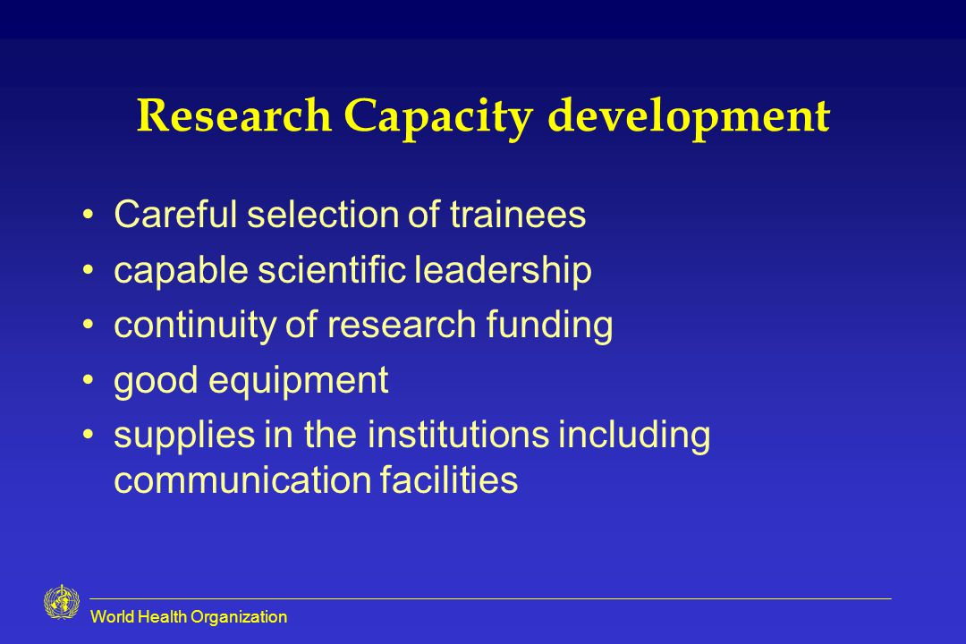 Research Capacity development Careful selection of trainees capable scientific leadership continuity of research funding good equipment supplies in the institutions including communication facilities