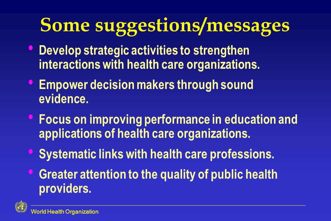 World Health Organization Some suggestions/messages Develop strategic activities to strengthen interactions with health care organizations.