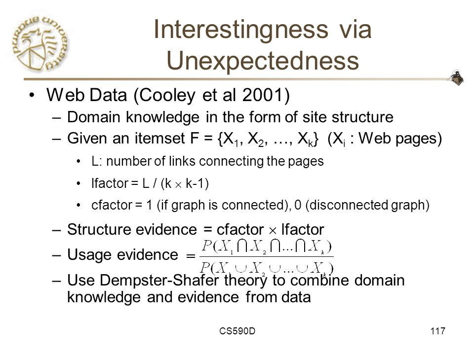 CS590D117 Interestingness via Unexpectedness Web Data (Cooley et al 2001) –Domain knowledge in the form of site structure –Given an itemset F = {X 1, X 2, …, X k } (X i : Web pages) L: number of links connecting the pages lfactor = L / (k  k-1) cfactor = 1 (if graph is connected), 0 (disconnected graph) –Structure evidence = cfactor  lfactor –Usage evidence –Use Dempster-Shafer theory to combine domain knowledge and evidence from data