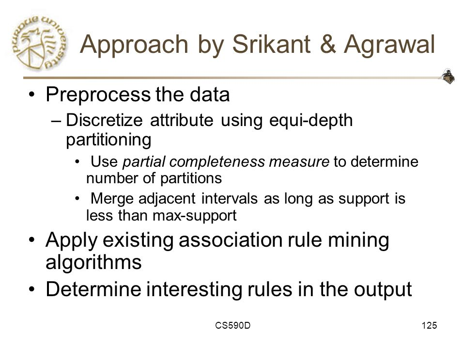 CS590D125 Approach by Srikant & Agrawal Preprocess the data –Discretize attribute using equi-depth partitioning Use partial completeness measure to determine number of partitions Merge adjacent intervals as long as support is less than max-support Apply existing association rule mining algorithms Determine interesting rules in the output