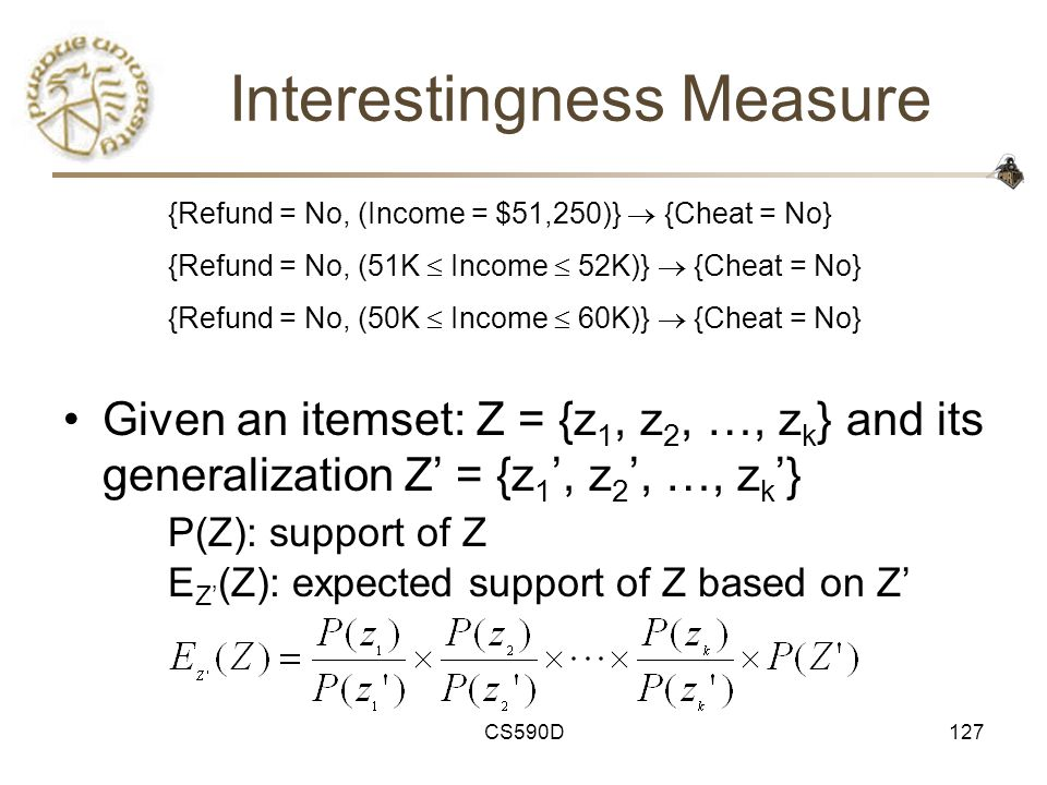 CS590D127 Interestingness Measure Given an itemset: Z = {z 1, z 2, …, z k } and its generalization Z' = {z 1 ', z 2 ', …, z k '} P(Z): support of Z E Z' (Z): expected support of Z based on Z' –Z is R-interesting w.r.t.