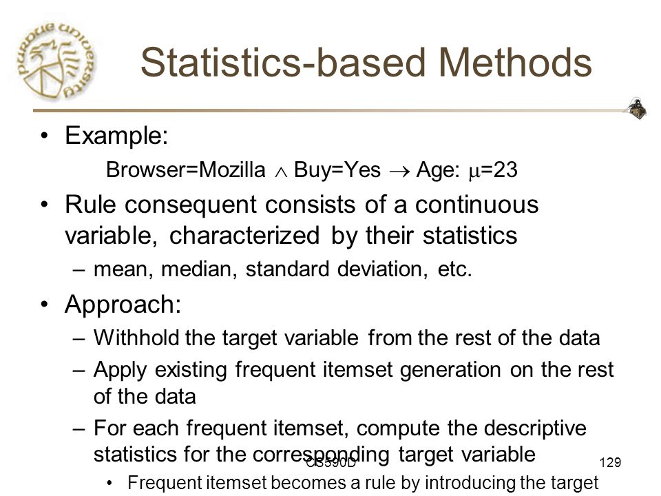 CS590D129 Statistics-based Methods Example: Browser=Mozilla  Buy=Yes  Age:  =23 Rule consequent consists of a continuous variable, characterized by their statistics –mean, median, standard deviation, etc.