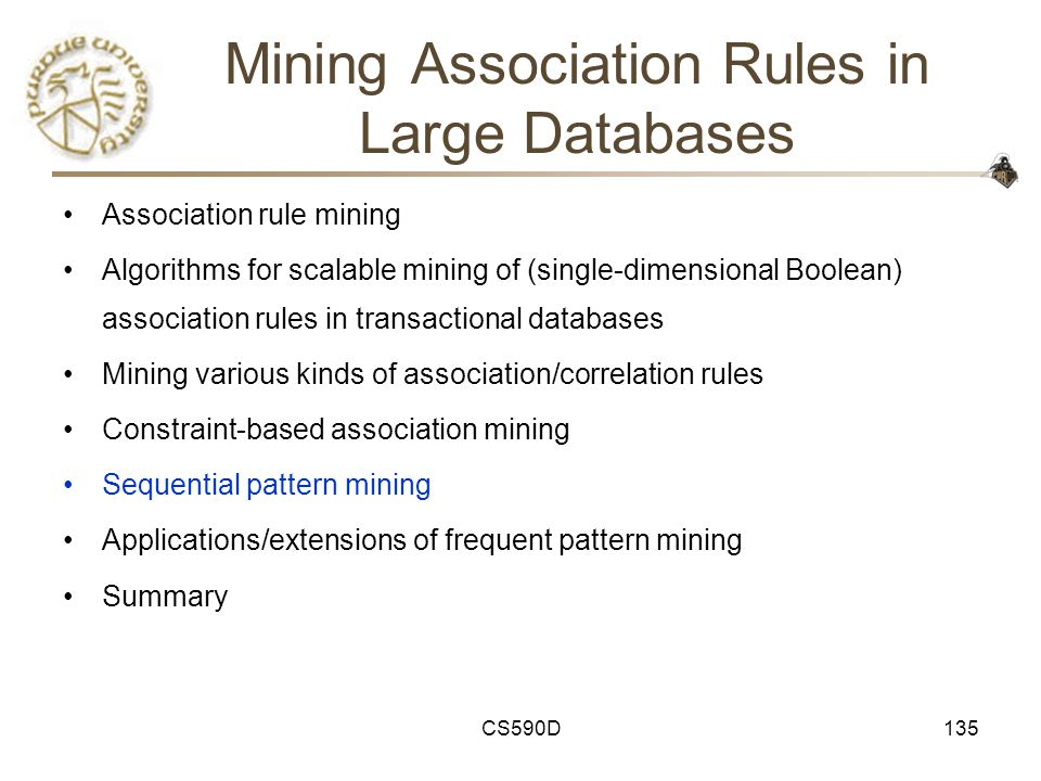 CS590D135 Mining Association Rules in Large Databases Association rule mining Algorithms for scalable mining of (single-dimensional Boolean) association rules in transactional databases Mining various kinds of association/correlation rules Constraint-based association mining Sequential pattern mining Applications/extensions of frequent pattern mining Summary