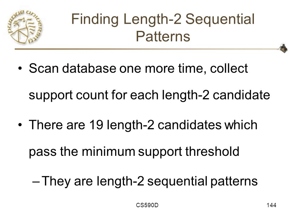 CS590D144 Finding Length-2 Sequential Patterns Scan database one more time, collect support count for each length-2 candidate There are 19 length-2 candidates which pass the minimum support threshold –They are length-2 sequential patterns