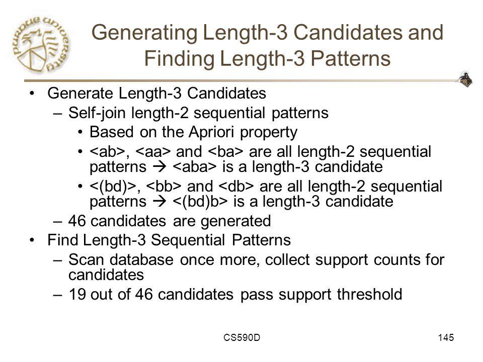 CS590D145 Generating Length-3 Candidates and Finding Length-3 Patterns Generate Length-3 Candidates –Self-join length-2 sequential patterns Based on the Apriori property, and are all length-2 sequential patterns  is a length-3 candidate –46 candidates are generated Find Length-3 Sequential Patterns –Scan database once more, collect support counts for candidates –19 out of 46 candidates pass support threshold