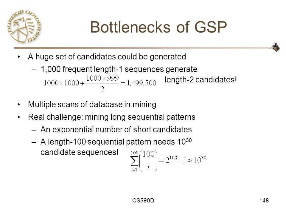 CS590D148 Bottlenecks of GSP A huge set of candidates could be generated –1,000 frequent length-1 sequences generate length-2 candidates.