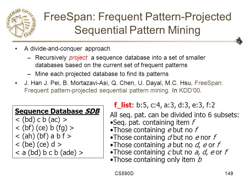 CS590D149 FreeSpan: Frequent Pattern-Projected Sequential Pattern Mining A divide-and-conquer approach –Recursively project a sequence database into a set of smaller databases based on the current set of frequent patterns –Mine each projected database to find its patterns J.