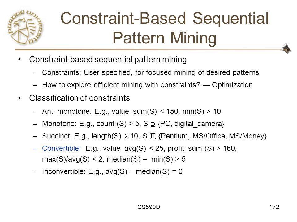 CS590D172 Constraint-Based Sequential Pattern Mining Constraint-based sequential pattern mining –Constraints: User-specified, for focused mining of desired patterns –How to explore efficient mining with constraints.