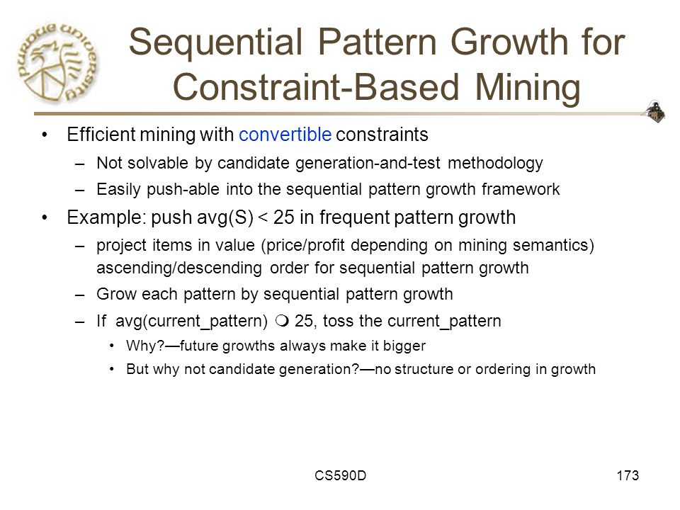 CS590D173 Sequential Pattern Growth for Constraint-Based Mining Efficient mining with convertible constraints –Not solvable by candidate generation-and-test methodology –Easily push-able into the sequential pattern growth framework Example: push avg(S) < 25 in frequent pattern growth –project items in value (price/profit depending on mining semantics) ascending/descending order for sequential pattern growth –Grow each pattern by sequential pattern growth –If avg(current_pattern)  25, toss the current_pattern Why —future growths always make it bigger But why not candidate generation —no structure or ordering in growth