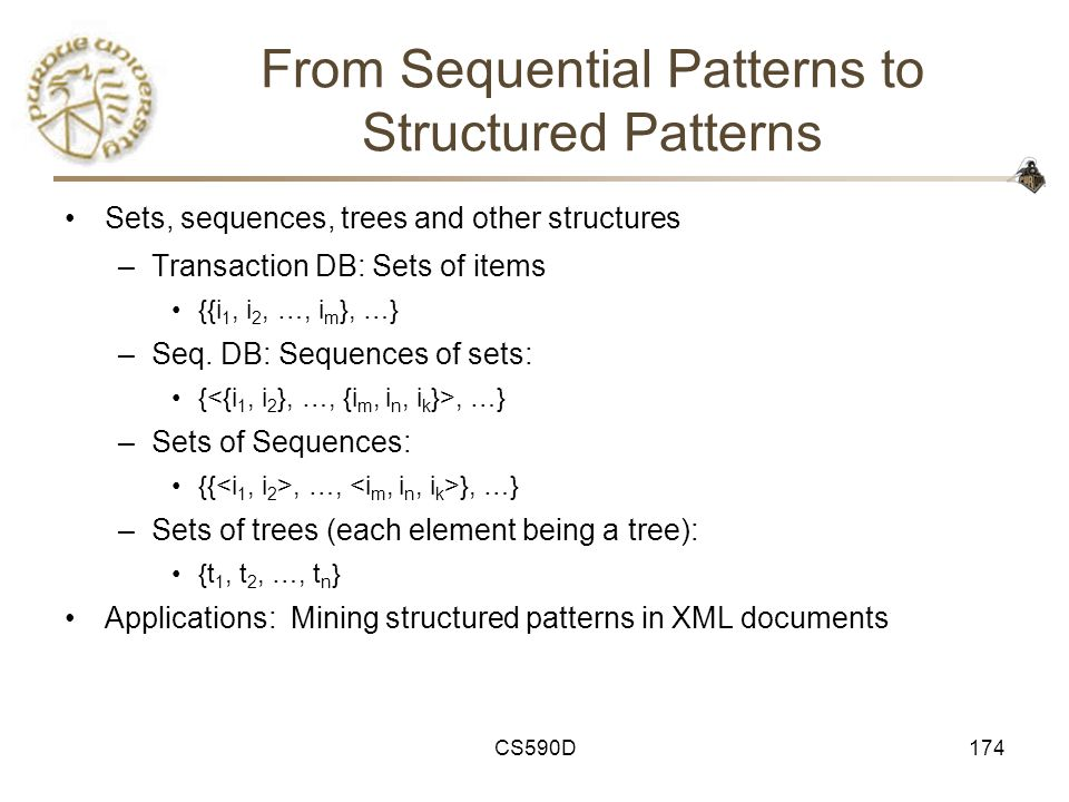 CS590D174 From Sequential Patterns to Structured Patterns Sets, sequences, trees and other structures –Transaction DB: Sets of items {{i 1, i 2, …, i m }, …} –Seq.