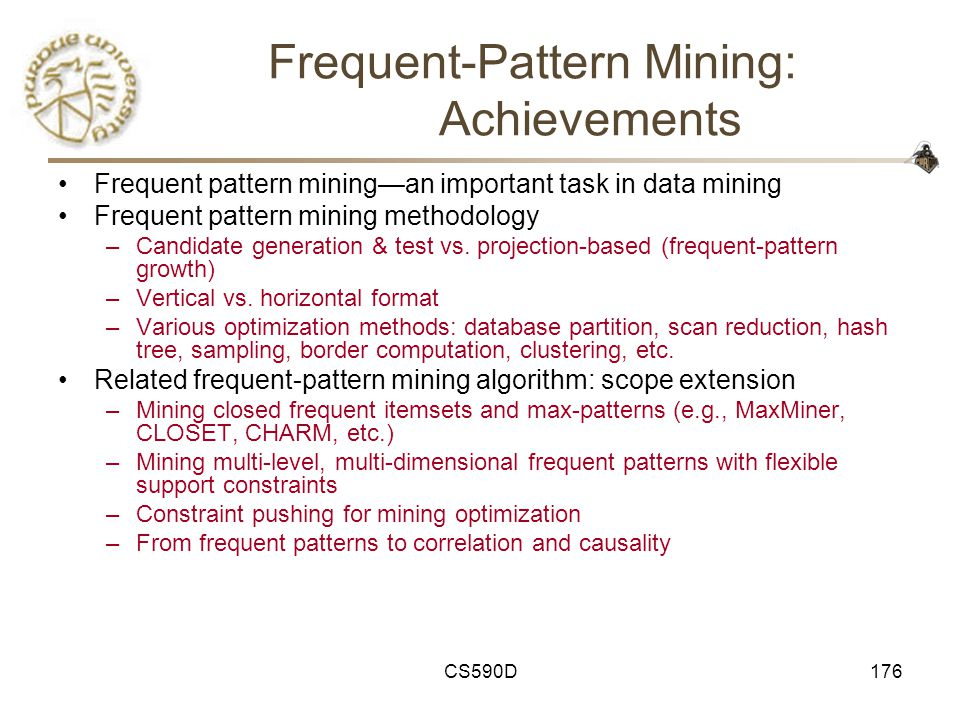 CS590D176 Frequent-Pattern Mining: Achievements Frequent pattern mining—an important task in data mining Frequent pattern mining methodology –Candidate generation & test vs.