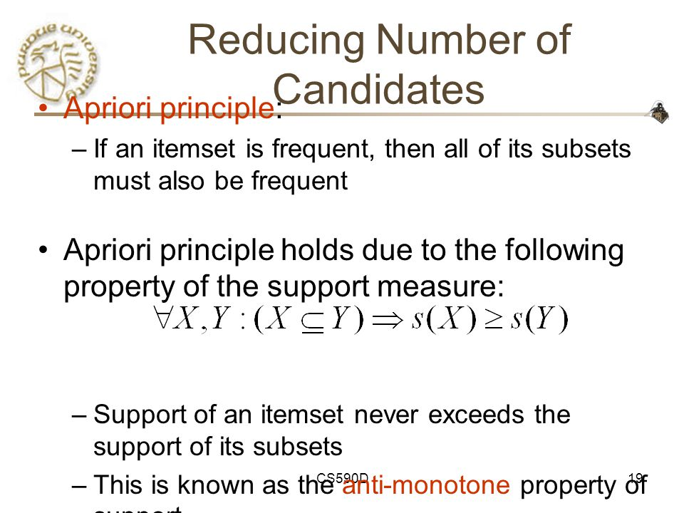 CS590D19 Reducing Number of Candidates Apriori principle: –If an itemset is frequent, then all of its subsets must also be frequent Apriori principle holds due to the following property of the support measure: –Support of an itemset never exceeds the support of its subsets –This is known as the anti-monotone property of support