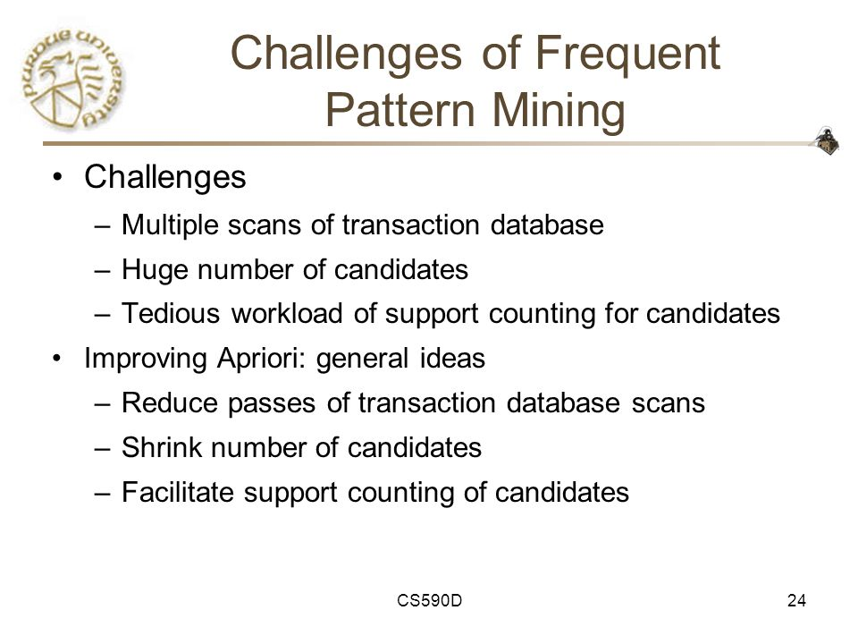 CS590D24 Challenges of Frequent Pattern Mining Challenges –Multiple scans of transaction database –Huge number of candidates –Tedious workload of support counting for candidates Improving Apriori: general ideas –Reduce passes of transaction database scans –Shrink number of candidates –Facilitate support counting of candidates