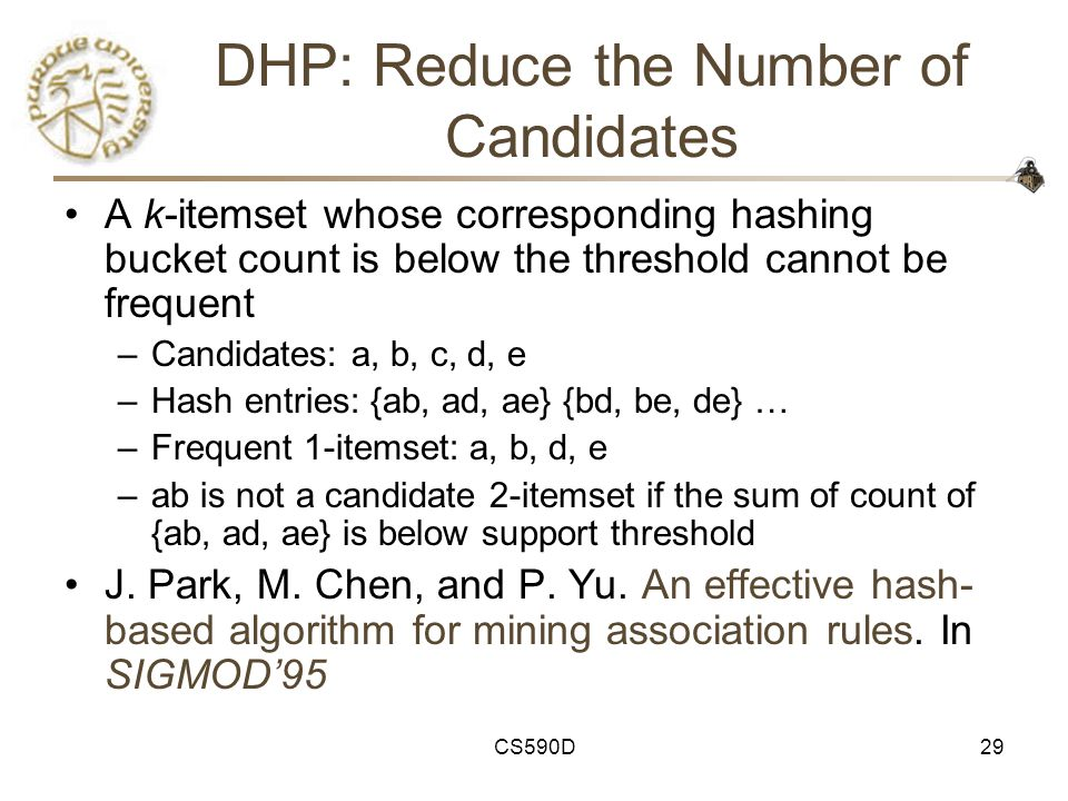 CS590D29 DHP: Reduce the Number of Candidates A k-itemset whose corresponding hashing bucket count is below the threshold cannot be frequent –Candidates: a, b, c, d, e –Hash entries: {ab, ad, ae} {bd, be, de} … –Frequent 1-itemset: a, b, d, e –ab is not a candidate 2-itemset if the sum of count of {ab, ad, ae} is below support threshold J.