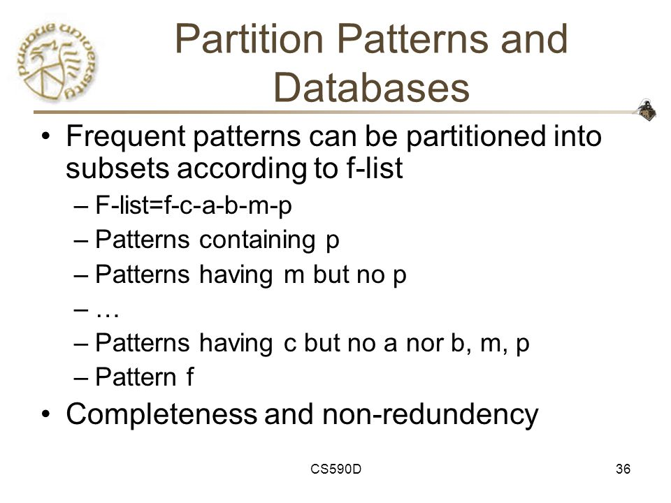 CS590D36 Partition Patterns and Databases Frequent patterns can be partitioned into subsets according to f-list –F-list=f-c-a-b-m-p –Patterns containing p –Patterns having m but no p –… –Patterns having c but no a nor b, m, p –Pattern f Completeness and non-redundency