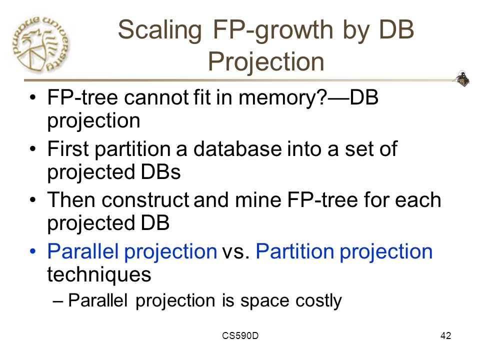 CS590D42 Scaling FP-growth by DB Projection FP-tree cannot fit in memory —DB projection First partition a database into a set of projected DBs Then construct and mine FP-tree for each projected DB Parallel projection vs.