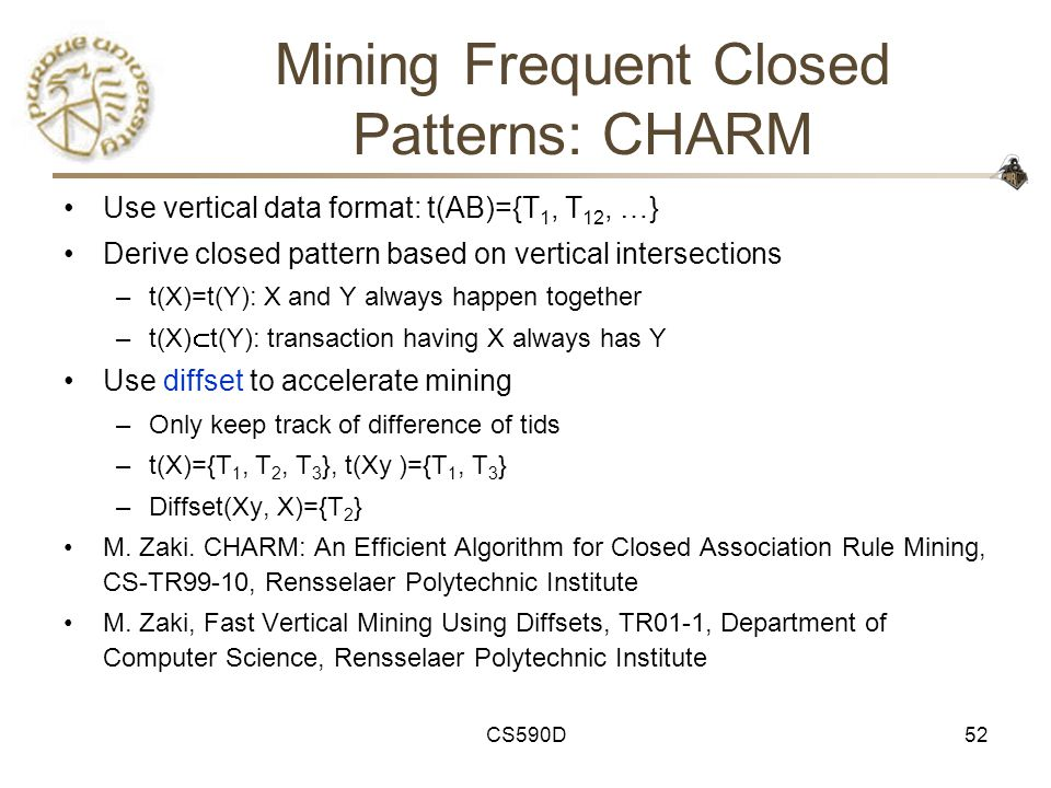 CS590D52 Mining Frequent Closed Patterns: CHARM Use vertical data format: t(AB)={T 1, T 12, …} Derive closed pattern based on vertical intersections –t(X)=t(Y): X and Y always happen together –t(X)  t(Y): transaction having X always has Y Use diffset to accelerate mining –Only keep track of difference of tids –t(X)={T 1, T 2, T 3 }, t(Xy )={T 1, T 3 } –Diffset(Xy, X)={T 2 } M.
