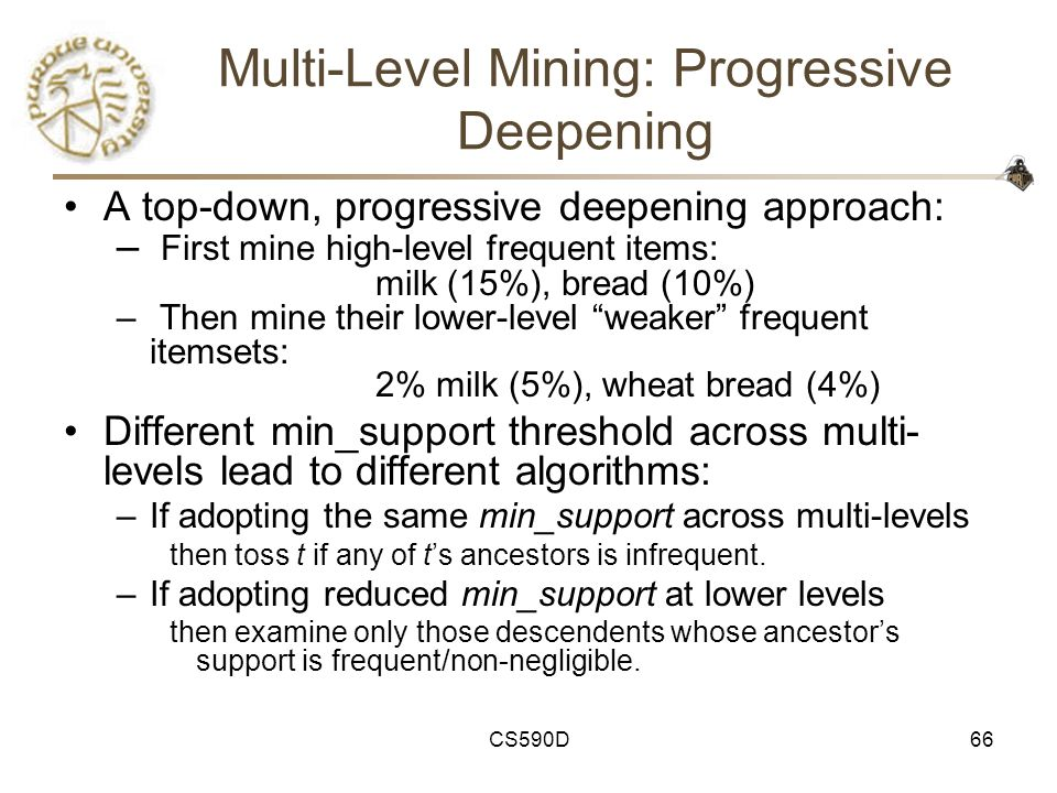 CS590D66 Multi-Level Mining: Progressive Deepening A top-down, progressive deepening approach: – First mine high-level frequent items: milk (15%), bread (10%) – Then mine their lower-level weaker frequent itemsets: 2% milk (5%), wheat bread (4%) Different min_support threshold across multi- levels lead to different algorithms: –If adopting the same min_support across multi-levels then toss t if any of t's ancestors is infrequent.