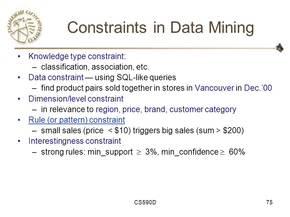 CS590D75 Constraints in Data Mining Knowledge type constraint: –classification, association, etc.