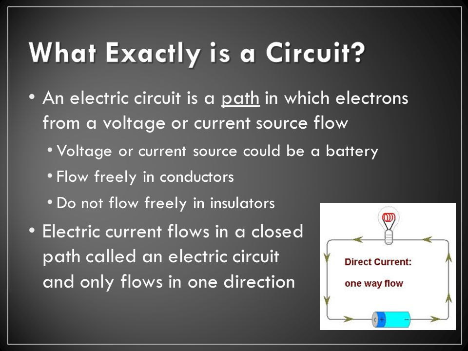 An electric circuit is a path in which electrons from a voltage or current source flow Voltage or current source could be a battery Flow freely in conductors Do not flow freely in insulators Electric current flows in a closed path called an electric circuit and only flows in one direction