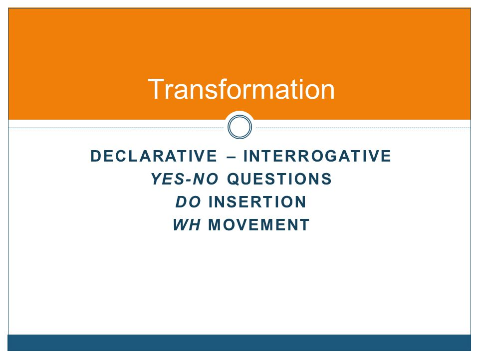DECLARATIVE – INTERROGATIVE YES-NO QUESTIONS DO INSERTION WH MOVEMENT Transformation