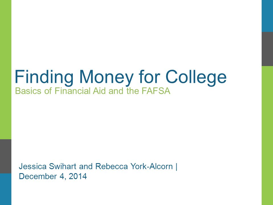 Finding Money for College Basics of Financial Aid and the FAFSA Jessica Swihart and Rebecca York-Alcorn | December 4, 2014