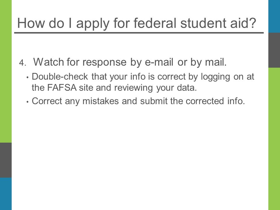 How do I apply for federal student aid. 4. Watch for response by  or by mail.