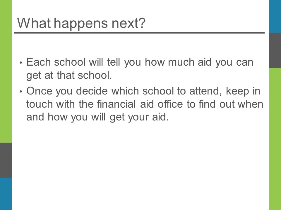 What happens next. Each school will tell you how much aid you can get at that school.
