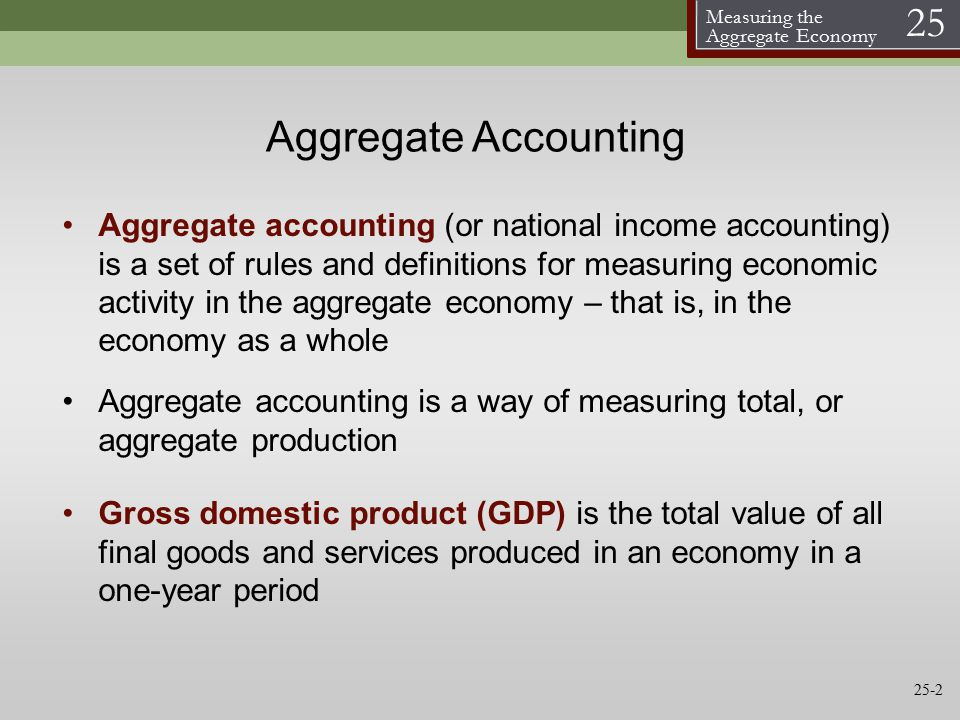 Measuring the Aggregate Economy 25 Aggregate Accounting Aggregate accounting (or national income accounting) is a set of rules and definitions for measuring economic activity in the aggregate economy – that is, in the economy as a whole Aggregate accounting is a way of measuring total, or aggregate production Gross domestic product (GDP) is the total value of all final goods and services produced in an economy in a one-year period 25-2