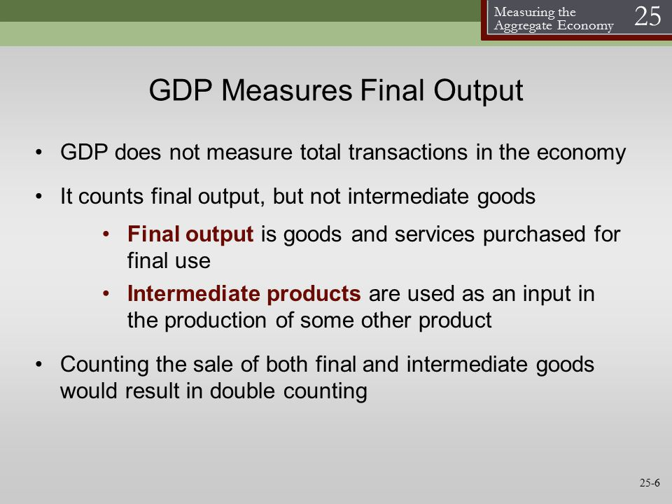 Measuring the Aggregate Economy 25 GDP Measures Final Output GDP does not measure total transactions in the economy It counts final output, but not intermediate goods Final output is goods and services purchased for final use Intermediate products are used as an input in the production of some other product Counting the sale of both final and intermediate goods would result in double counting 25-6