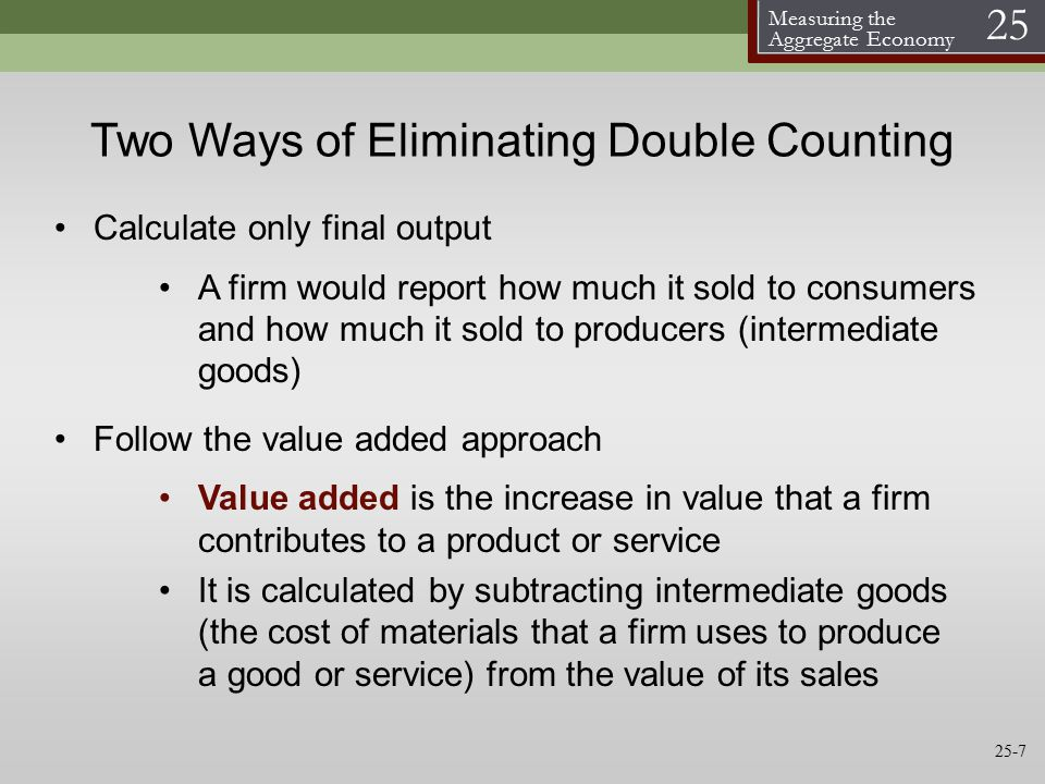 Measuring the Aggregate Economy 25 Two Ways of Eliminating Double Counting Calculate only final output A firm would report how much it sold to consumers and how much it sold to producers (intermediate goods) Follow the value added approach Value added is the increase in value that a firm contributes to a product or service It is calculated by subtracting intermediate goods (the cost of materials that a firm uses to produce a good or service) from the value of its sales 25-7