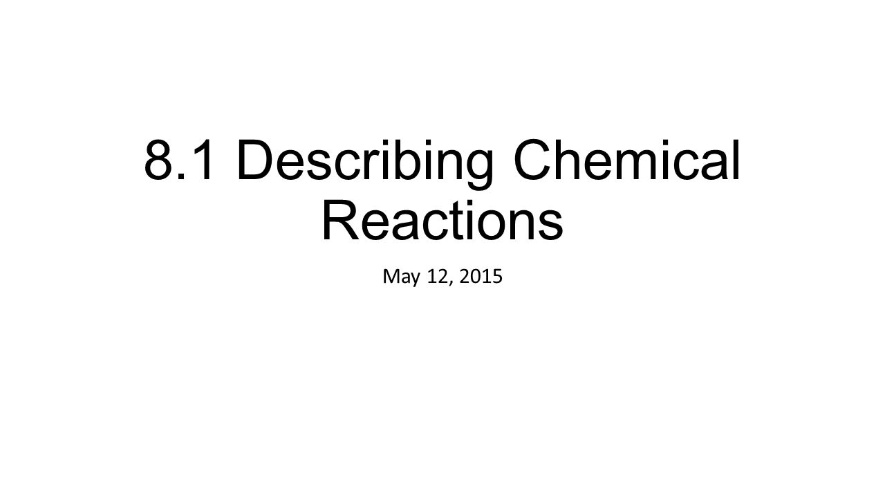 8.1 Describing Chemical Reactions May 12, 2015