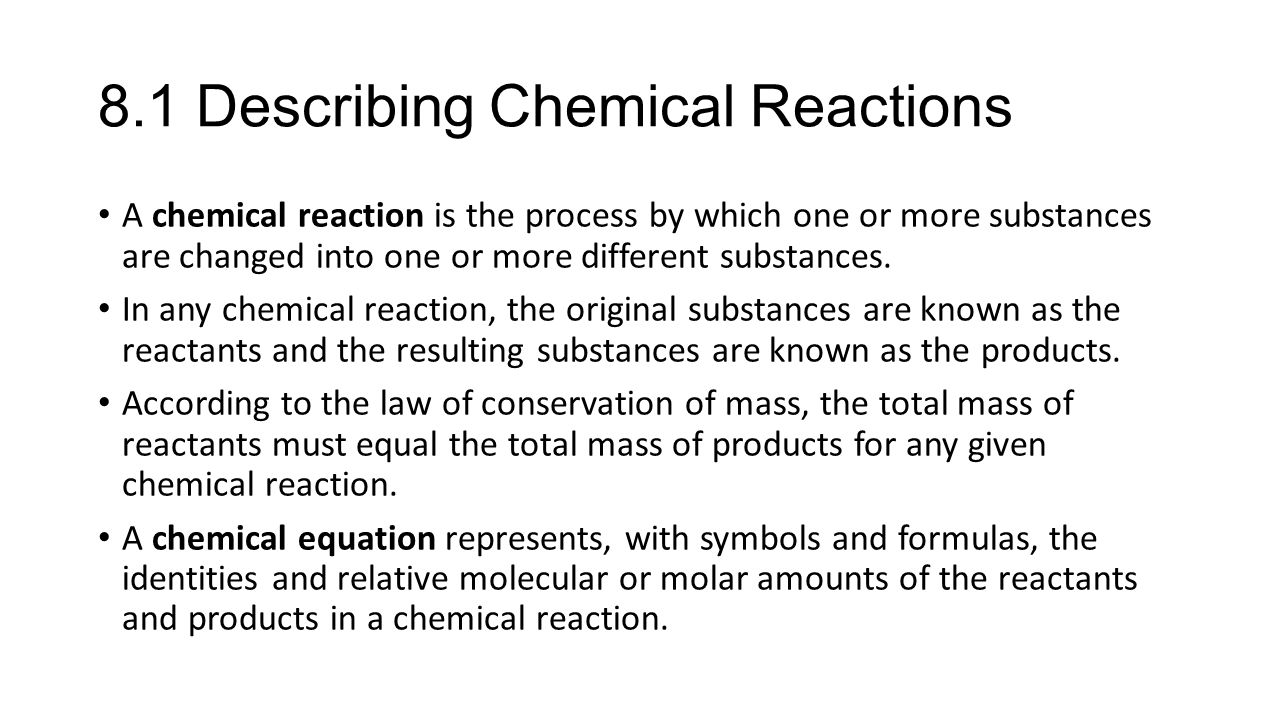 8.1 Describing Chemical Reactions A chemical reaction is the process by which one or more substances are changed into one or more different substances.