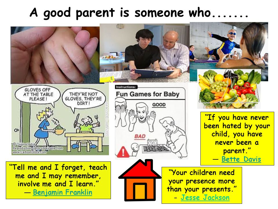 "A good parent is someone who....... ""Tell me and I forget, teach me and I may remember, involve me and I learn."" ― Benjamin Franklin Benjamin Franklin"