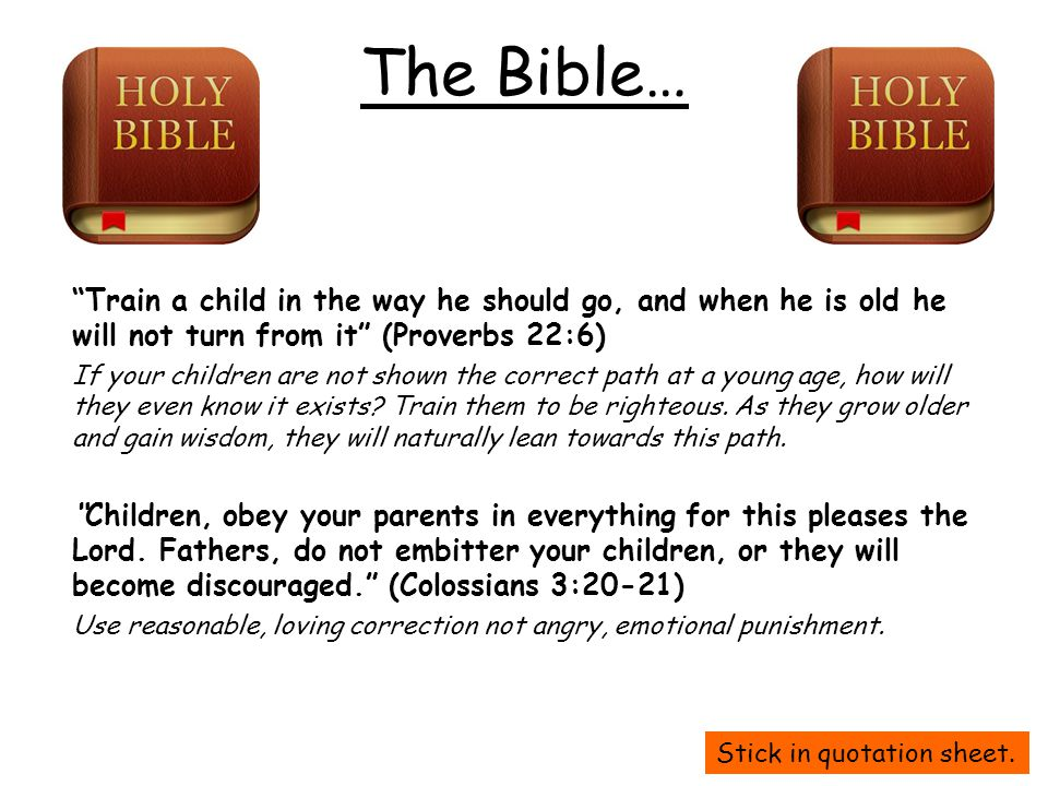 "The Bible… ""Train a child in the way he should go, and when he is old he will not turn from it"" (Proverbs 22:6) If your children are not shown the cor"