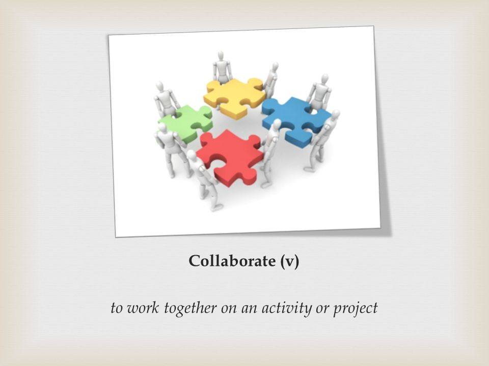 Collaborate (v) to work together on an activity or project