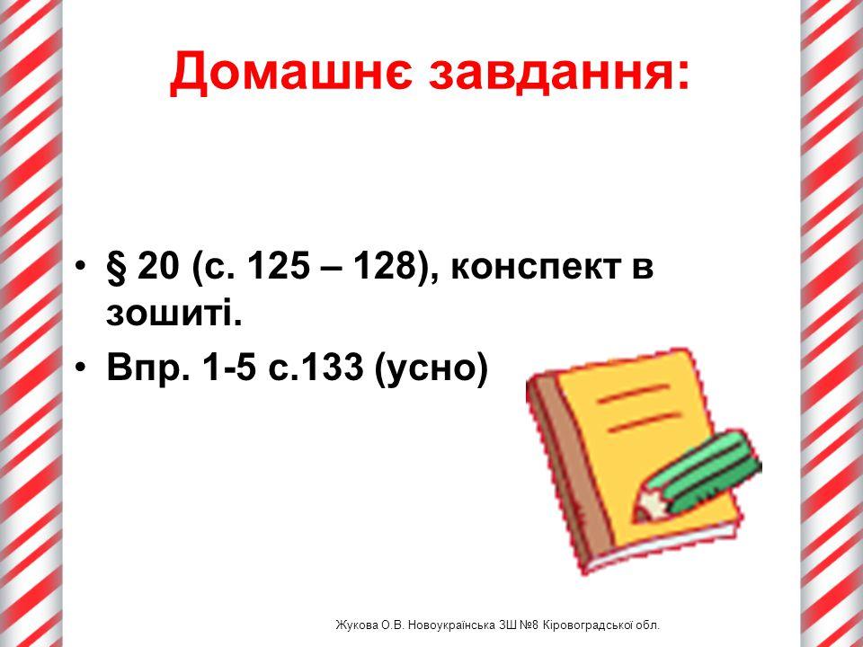 Домашнє завдання: § 20 (с. 125 – 128), конспект в зошиті. Впр. 1-5 с.133 (усно) Жукова О.В. Новоукраїнська ЗШ №8 Кіровоградської обл.