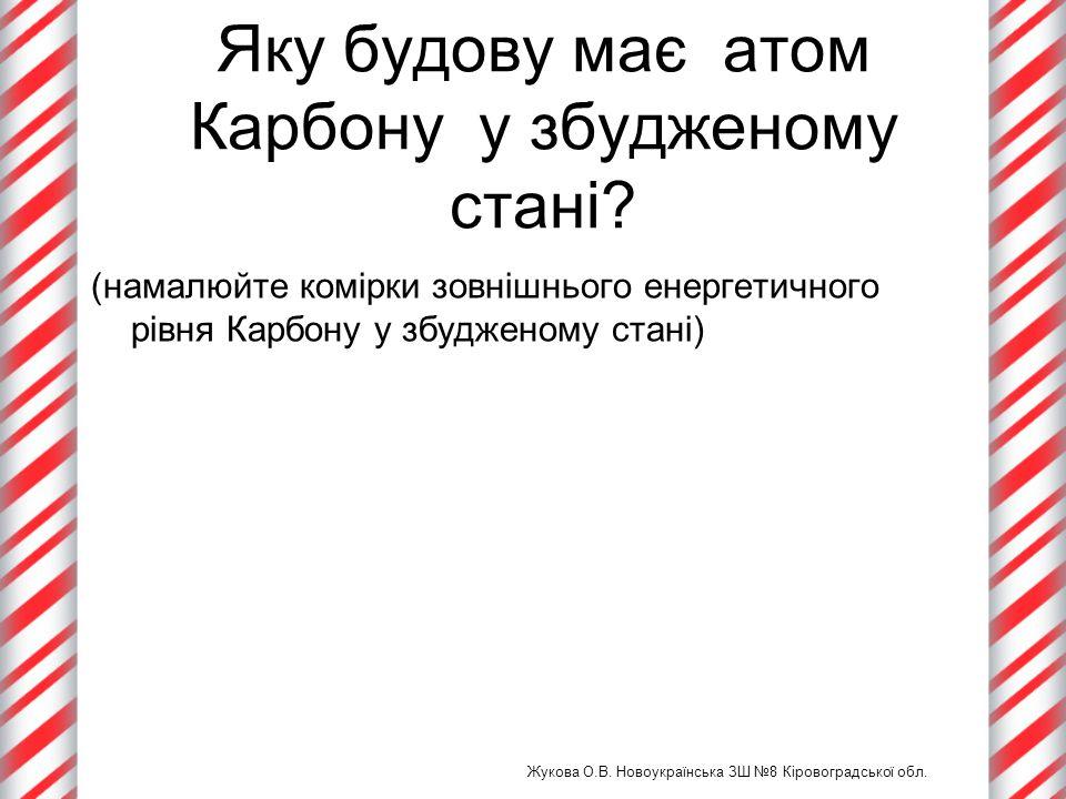 Яку будову має атом Карбону у збудженому стані? (намалюйте комірки зовнішнього енергетичного рівня Карбону у збудженому стані) Жукова О.В. Новоукраїнс