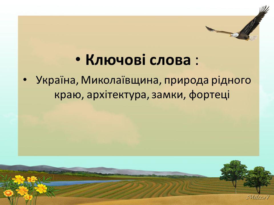 Ключові слова : Україна, Миколаївщина, природа рідного краю, архітектура, замки, фортеці
