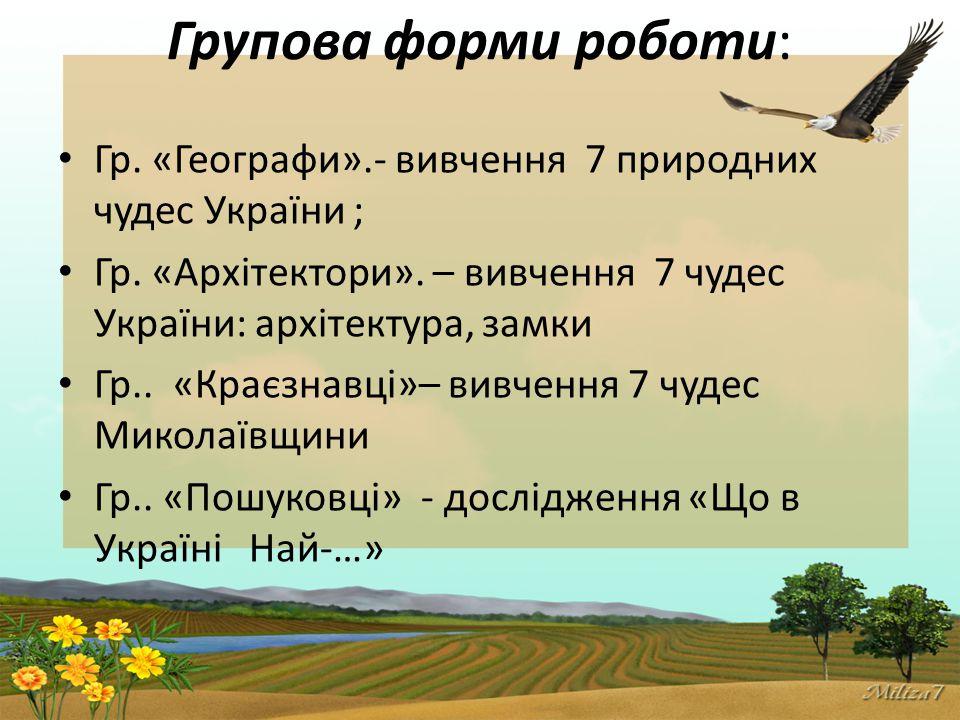 Групова форми роботи: Гр.«Географи».- вивчення 7 природних чудес України ; Гр.