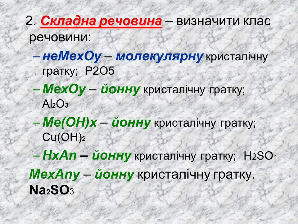 Складна речовина 2. Складна речовина – визначити клас речовини: –неМехОу – молекулярну кристалічну гратку; P2O5 –МехОу – йонну кристалічну гратку; Al