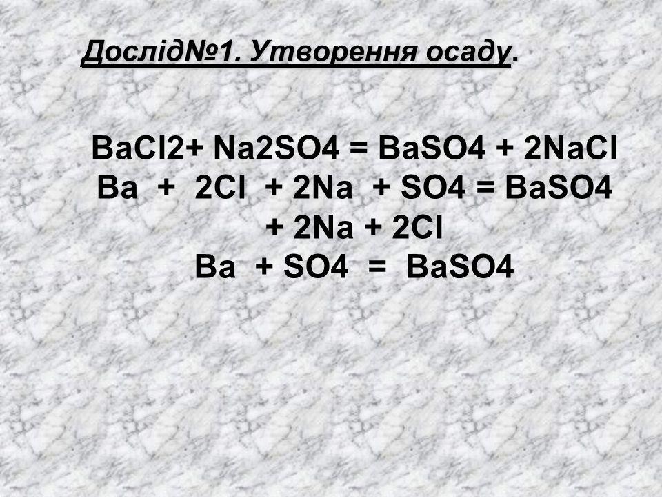 Дослід№1. Утворення осаду. BaCl2+ Na2SO4 = BaSO4 + 2NaCl Ba + 2Cl + 2Na + SO4 = BaSO4 + 2Na + 2Cl Ba + SO4 = BaSO4