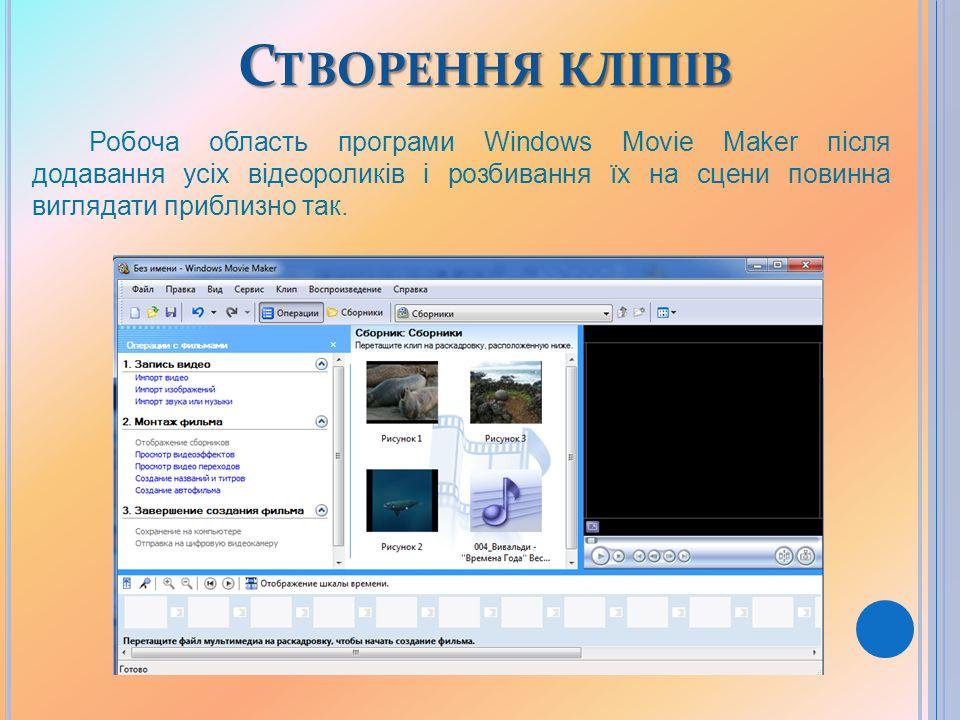 С ТВОРЕННЯ КЛІПІВ Робоча область програми Windows Movie Maker після додавання усіх відеороликів і розбивання їх на сцени повинна виглядати приблизно так.
