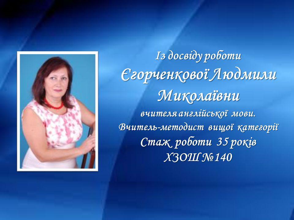 Із досвіду роботи Єгорченкової Людмили Миколаївни вчителя англійської мови.