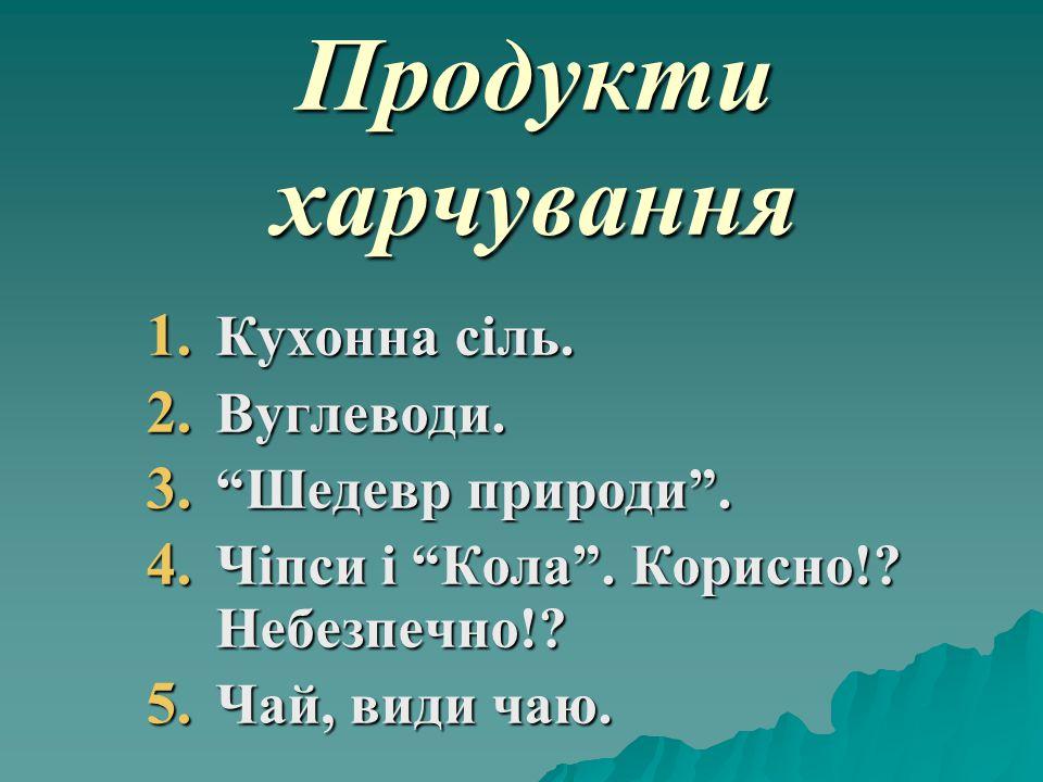 """Продукти харчування 1. Кухонна сіль. 2. Вуглеводи. 3. """"Шедевр природи"""". 4. Чіпси і """"Кола"""". Корисно!? Небезпечно!? 5. Чай, види чаю."""