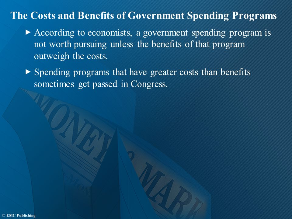 The Costs and Benefits of Government Spending Programs According to economists, a government spending program is not worth pursuing unless the benefits of that program outweigh the costs.