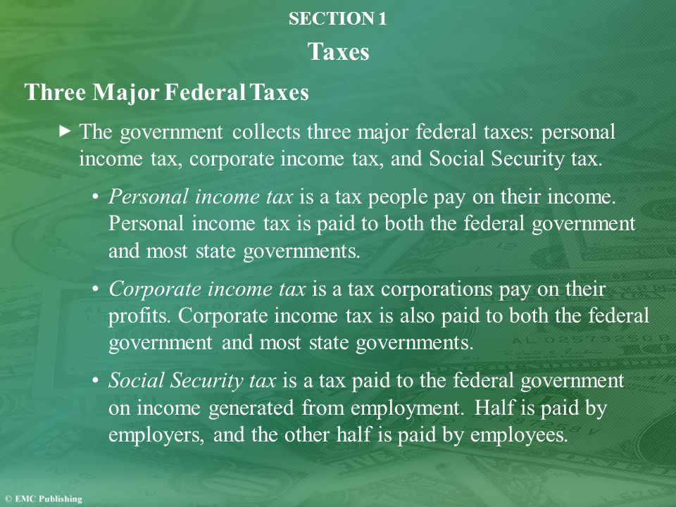 SECTION 1 Taxes Three Major Federal Taxes The government collects three major federal taxes: personal income tax, corporate income tax, and Social Security tax.